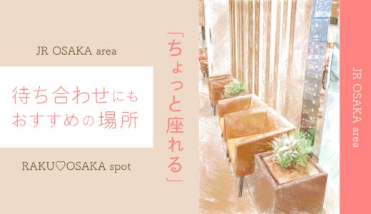 JR大阪周辺で「ちょっと座れる」待ち合わせにもおすすめの場所まとめ